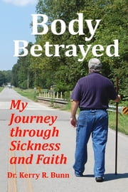 Body Betrayed: My Journey through Sickness and Faith ebook by Dr. Kerry R. Bunn