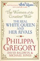 The Women of the Cousins' War - The Real White Queen And Her Rivals ebook by David Baldwin, Philippa Gregory, Michael Jones