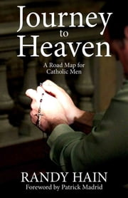 Journey to Heaven: A Road Map for Catholic Men ebook by Randy Hain,Patrick Madrid