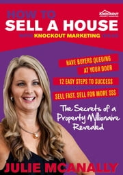 How to sell a house using Knockout Marketing Ideas - The secrets of a Property Millionaire revealed ebook by Julie McAnally