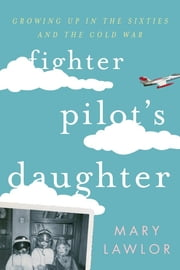 Fighter Pilot's Daughter - Growing Up in the Sixties and the Cold War ebook by Mary Lawlor