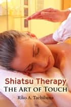 Shiatsu Therapy : The Art Of Touch eBook by Riko A. Tachibana