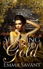 Spinning Into Gold - A Glimmers Novel: Rumpelstiltskin ebook by Emma Savant