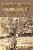 The Education of Grandpa Bobar: In Pursuit of Excellence ebook by Robert Colacurcio
