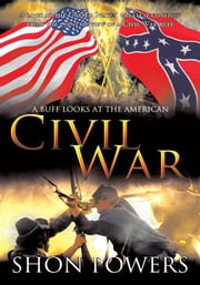 A Buff Looks at the American Civil War - A look at the United States' greatest conflict from the point of view of a Civil War buff ebook by Shon Powers