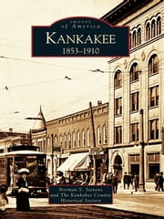 Kankakee - 1853-1910 ebook by Norman S. Stevens,The Kankakee County Historical Society
