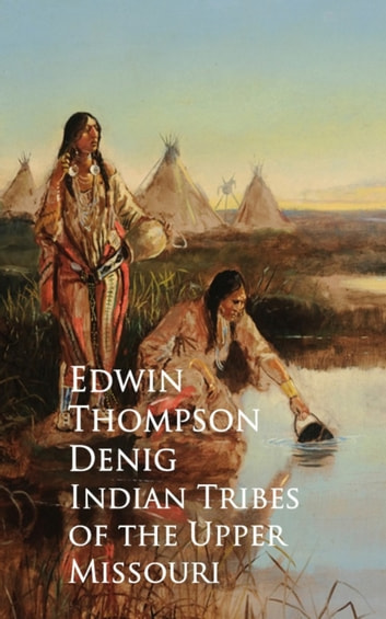 Indian Tribes of the Upper Missouri ebook by Edwin Thompson Denig
