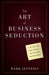 The Art of Business Seduction - A 30-Day Plan to Get Noticed, Get Promoted and Get Ahead ebook by Mark Jeffries