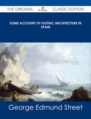 Some Account of Gothic Architecture in Spain - The Original Classic Edition ebook by George Edmund Street