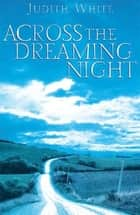 Across the Dreaming Night ebook by Judith White