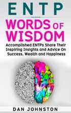 ENTP Words of Wisdom: Accomplished ENTPs Share Their Inspiring Insights and Advice on Success, Wealth and Happiness ebook by Dan Johnston
