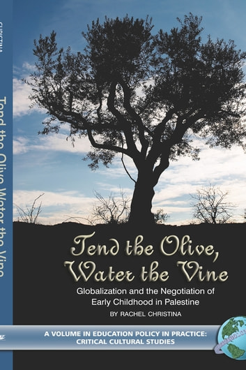Tend the Olive, Water the Vine - Globalization and the Negotiation of Early Childhood in Palestine ebook by