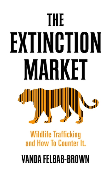 The Extinction Market - Wildlife Trafficking and How to Counter It eBook by Vanda Felbab Brown