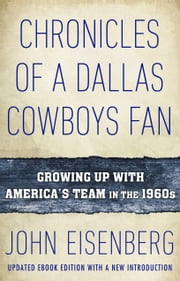 Chronicles of a Dallas Cowboys Fan - Growing Up With America's Team in the 1960s ebook by John Eisenberg