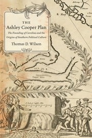 The Ashley Cooper Plan - The Founding of Carolina and the Origins of Southern Political Culture ebook by Thomas D Wilson
