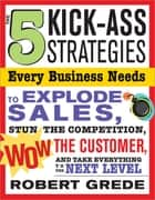 The 5 Kick-Ass Strategies Every Business Needs - To Explode Sales, Stun the Competition, Wow Customers and Achieve Exponential Growth ebook by Robert Grede