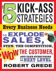 5 Kick-Ass Strategies Every Business Needs: To Explode Sales, Stun the Competition, Wow Customers and Achieve Exponential Growth ebook by Robert Grede