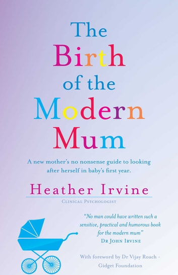 The Birth of the Modern Mum - A new mothers no nonsense guide to looking after herself in baby's first year ebook by Heather Irvine