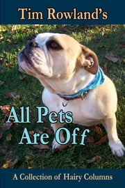 All Pets are Off - A Collection of Hairy Columns ebook by Tim Rowland
