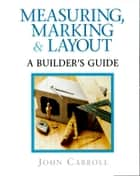 Measuring, Marking & Layout - A Builder's Guide / For Pros by Pros ebook by John Carroll