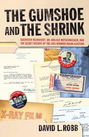The Gumshoe and the Shrink - Guenther Reinhardt, Dr. Arnold Hutschnecker, and the Secret History of the 1960 Kennedy/Nixon Election ebook by David L Robb