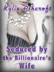 Seduced by the Billionaire's Wife (First Time Lesbian Sex Erotica) ebook by Kylie Ashcroft