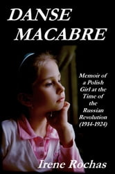 Danse Macabre: Memoir of a Polish Girl at the Time of the Russian Revolution (1914-1924) ebook by Irene Rochas