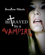 Betrayed By A Vampire - Dark Vampire Knight Series: Book Two ebook by AnnaRose Vittoria
