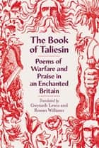 The Book of Taliesin - Poems of Warfare and Praise in an Enchanted Britain eBook by Rowan Williams, Gwyneth Lewis