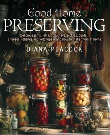 Good Home Preserving - Delicious Jams, Jellies, Chutneys, Pickles, Curds, Cheeses, Relishes and Ketchups - and How to Make Them at Home ebook by Diana Peacock