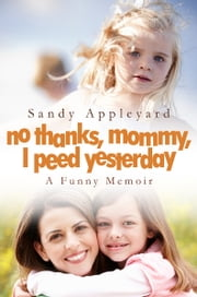 No Thanks, Mommy, I Peed Yesterday - a funny memoir ebook by Sandy Appleyard