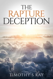 The Rapture Deception ebook by Timothy S Kay