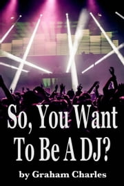 So, You Want To Be A DJ? ebook by Graham Charles