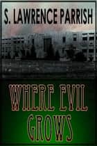 Where Evil Grows ebook by S. Lawrence Parrish
