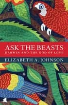 Ask the Beasts: Darwin and the God of Love ebook by Elizabeth A. Johnson
