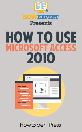 How To Use Microsoft Access 2010 ebook by HowExpert - Rakuten Kobo