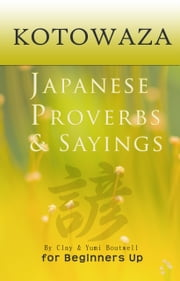 Kotowaza, Japanese Proverbs and Sayings ebook by Clay Boutwell,Yumi Boutwell