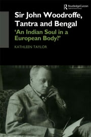 Sir John Woodroffe, Tantra and Bengal - 'An Indian Soul in a European Body?' ebook by Kathleen Taylor