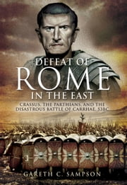 Defeat of Rome - Crassus, Carrhae & the Invasion of the East ebook by Sampson, Gareth C