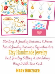 Etsy Handmade Jewelry - Starting A Jewelry Business & Home Based Jewelry Business Opportunities - Best Jewelry Selling & Marketing Ways With Zero Costs ebook by Mary Hunziger