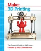 Make: 3D Printing - The Essential Guide to 3D Printers ebook by Anna Kaziunas France