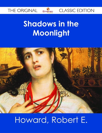 Shadows in the Moonlight - The Original Classic Edition ebook by Robert E. Howard