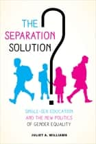 The Separation Solution? - Single-Sex Education and the New Politics of Gender Equality ebook by Juliet A. Williams