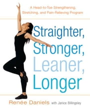 Straighter, Stronger, Leaner, Longer - A Head-to-Toe Strengthening, Stretching, and Pain-RelievingProgram ebook by Renee Daniels,Janice Billingsley