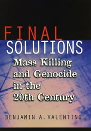 Final Solutions - Mass Killing and Genocide in the 20th Century ebook by Benjamin A. Valentino