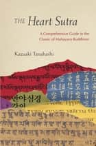 The Heart Sutra - A Comprehensive Guide to the Classic of Mahayana Buddhism ebook by Kazuaki Tanahashi, Joan Halifax