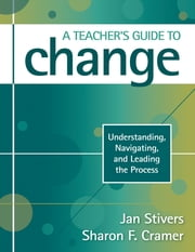 A Teacher's Guide to Change - Understanding, Navigating, and Leading the Process ebook by Jan L. Stivers,Sharon F. Cramer