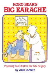 Koko Bear's Big Earache - Preparing Your Child for Ear Tube Surgery ebook by Vicki Lansky