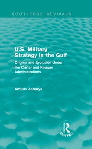 U.S. Military Strategy in the Gulf (Routledge Revivals) - Origins and Evolution Under the Carter and Reagan Administrations ebook by Amitav Acharya
