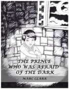 The Prince Who Was Afraid of the Dark eBook by Marc Clark